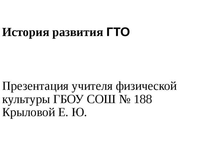 История развития ГТО Презентация учителя физической культуры ГБОУ СОШ № 188 К...