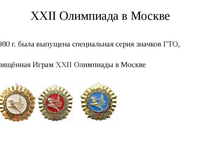 XXII Олимпиада в Москве В 1980г. была выпущена специальная серия значков ГТО...