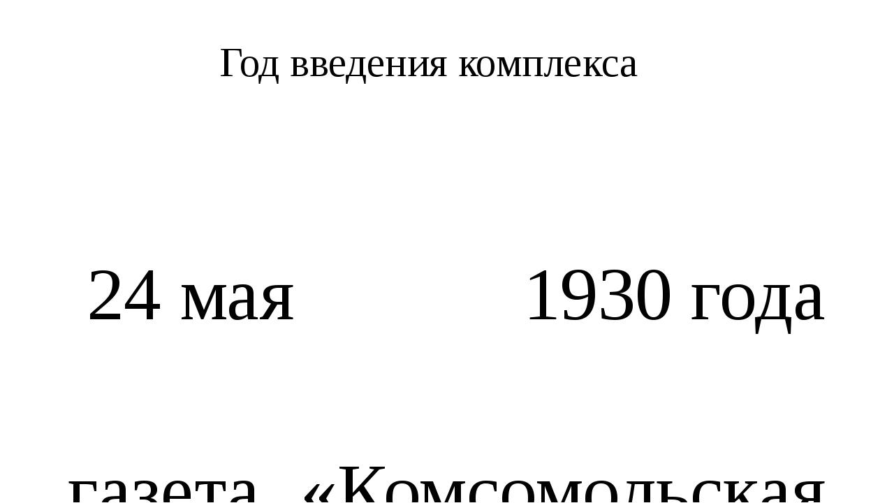Год введения комплекса 24мая 1930года газета «Комсомольская правда» опублик...