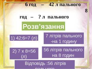 6 год – 42 л пального 8 год – ? л пального 1) 42:6=7 (л) 2) 7 х 8=56 (л) 7 л