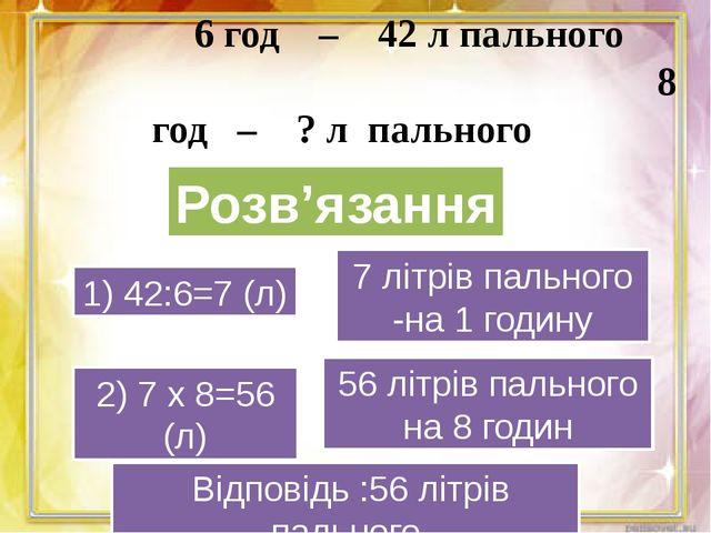 6 год – 42 л пального 8 год – ? л пального 1) 42:6=7 (л) 2) 7 х 8=56 (л) 7 л...