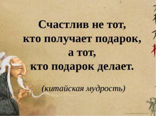 Счастлив не тот, кто получает подарок, а тот, кто подарок делает. (китайская