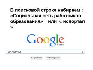 В поисковой строке набираем : «Социальная сеть работников образования» или «