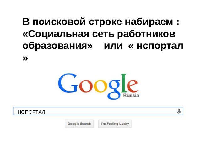 В поисковой строке набираем : «Социальная сеть работников образования» или «...