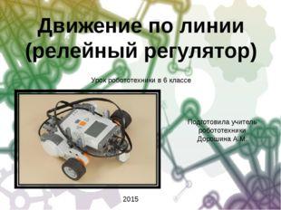 Движение по линии (релейный регулятор) Подготовила учитель робототехники Доро