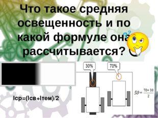 Iср=(Iсв+Iтем)/2 Что такое средняя освещенность и по какой формуле она рассчи