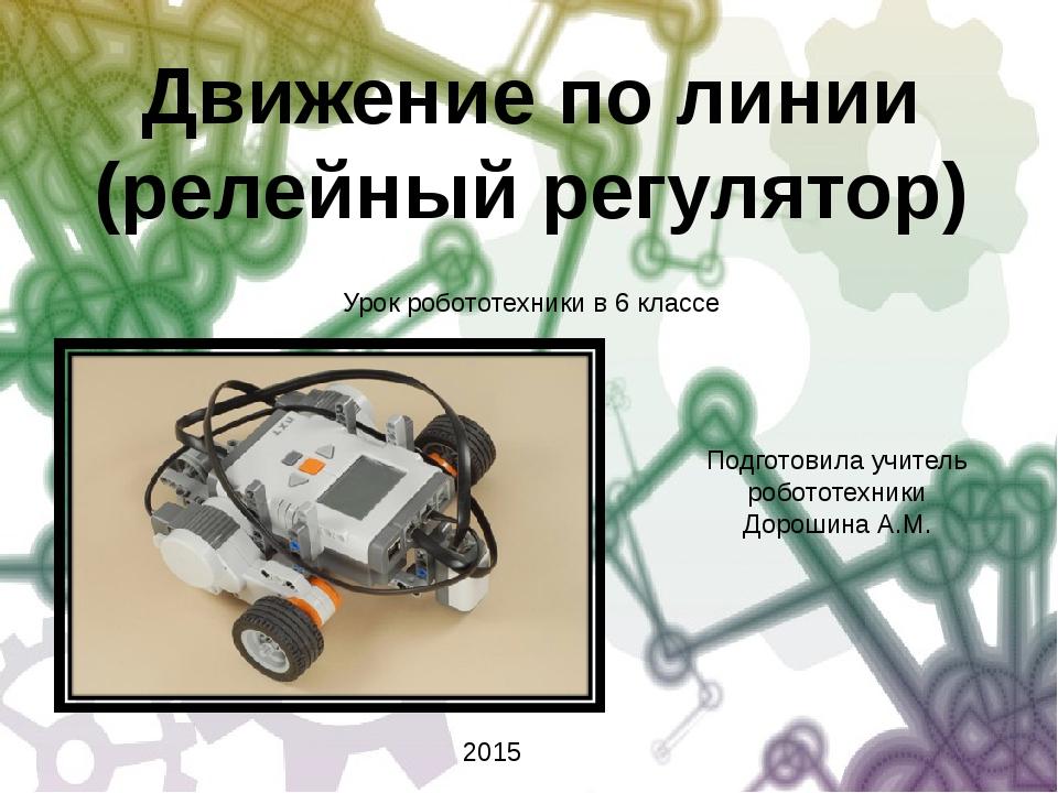 Движение по линии (релейный регулятор) Подготовила учитель робототехники Доро...