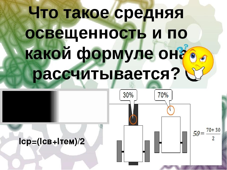 Iср=(Iсв+Iтем)/2 Что такое средняя освещенность и по какой формуле она рассчи...