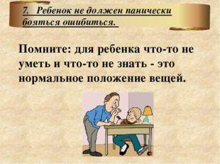 Помните: для ребенка что-то не уметь и что-то не знать - это нормальное полож