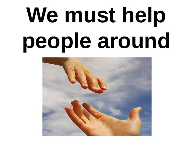 We must help people around
