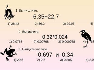 1.Вычислите: 6,35+22,7 1) 28,42 2) 86,2 3) 29,05 4) 28,05 2. Вычислите: 0,32*