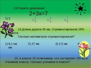 13.Решите уравнение: 2+3х=7 3 14.Длина дороги 45 км. Отремонтировали 18% дор