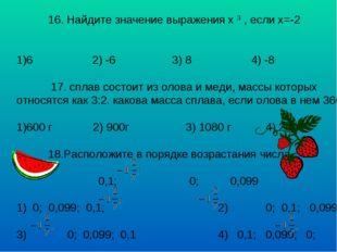 16. Найдите значение выражения х 3 , если х=-2 6 2) -6 3) 8 4) -8 17. сплав