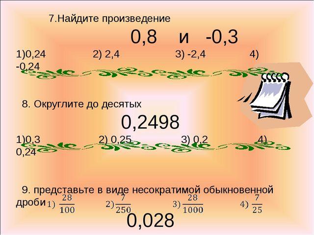7.Найдите произведение 0,8 и -0,3 0,24 2) 2,4 3) -2,4 4) -0,24 8. Округлите...