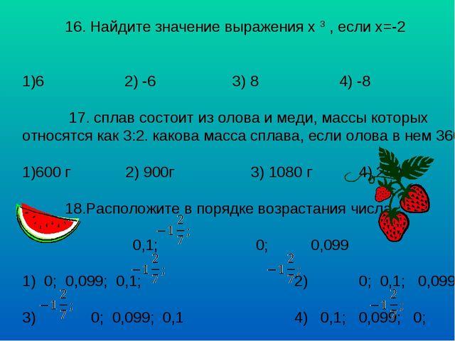 16. Найдите значение выражения х 3 , если х=-2 6 2) -6 3) 8 4) -8 17. сплав...