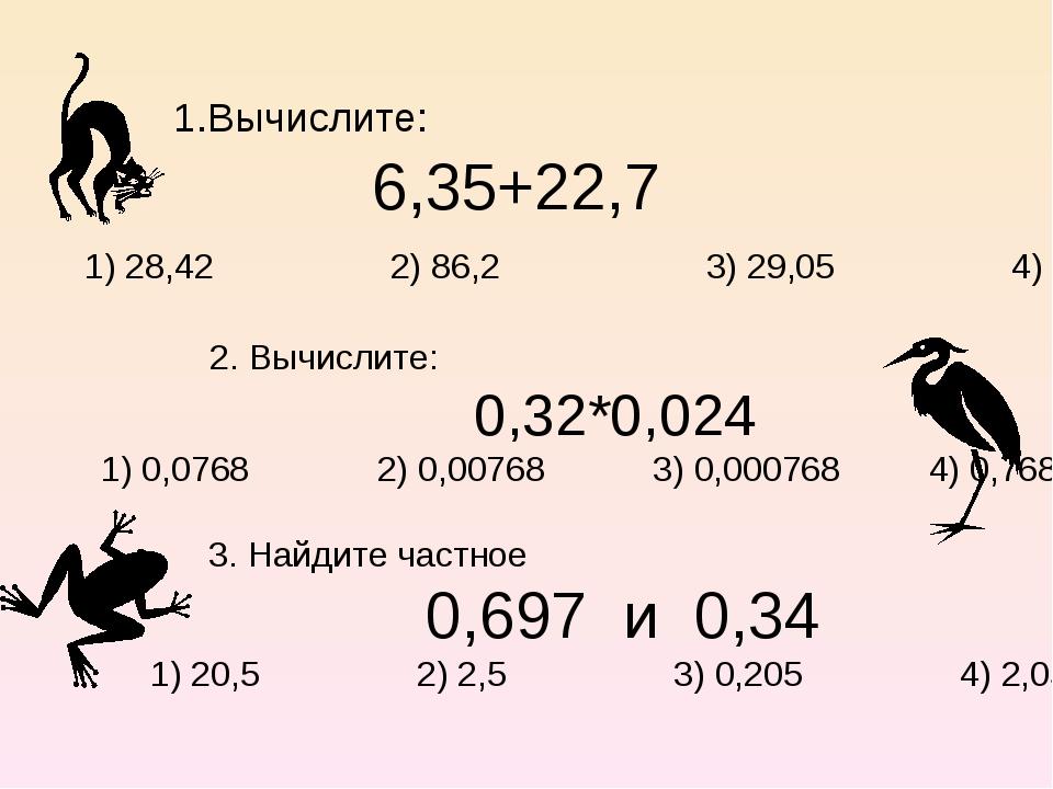 1.Вычислите: 6,35+22,7 1) 28,42 2) 86,2 3) 29,05 4) 28,05 2. Вычислите: 0,32*...