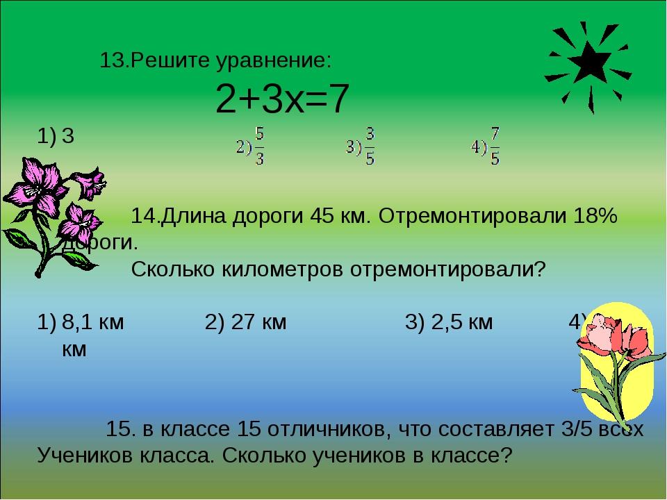 13.Решите уравнение: 2+3х=7 3 14.Длина дороги 45 км. Отремонтировали 18% дор...