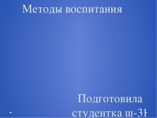 Методы воспитания Подготовила студентка ш-31 группы Рябенко Анастасия Препода