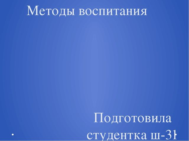 Методы воспитания Подготовила студентка ш-31 группы Рябенко Анастасия Препода...