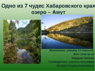 Одно из 7 чудес Хабаровского края озеро – Амут Выполнила: ученица 10 класса Б