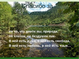 Не то, что мните вы, природа: Не слепок, не бездушен лик- В ней есть душа, в