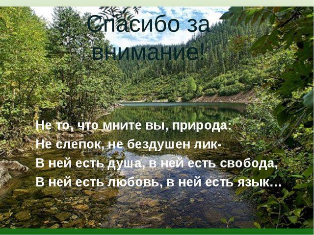 Не то, что мните вы, природа: Не слепок, не бездушен лик- В ней есть душа, в...