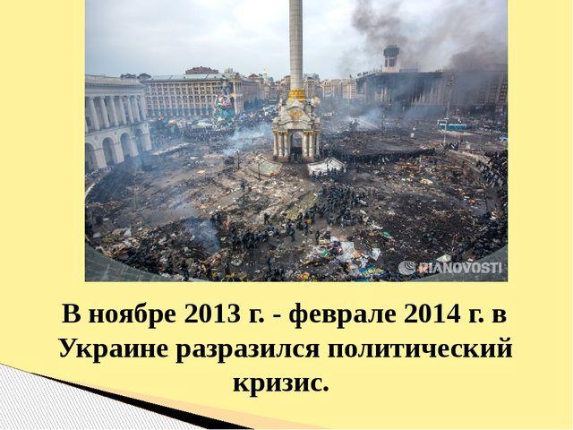 В ноябре 2013 г. - феврале 2014 г. в Украине разразился политический кризис.