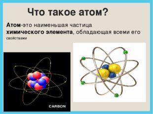 Что такое атом? Атом-это наименьшая частицахимического элемента, обладающая
