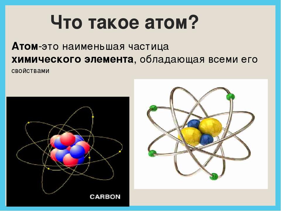Что такое атом? Атом-это наименьшая частицахимического элемента, обладающая...