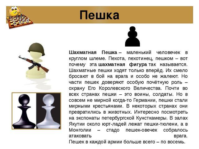 Пешка Шахматная Пешка– маленький человечек в круглом шлеме. Пехота, пехотине...
