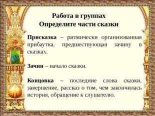 Работа в группах Определите части сказки Присказка – ритмически организованна