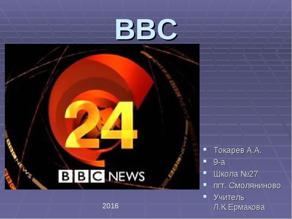 BBC Токарев А.А. 9-а Школа №27 пгт. Смоляниново Учитель Л.К.Ермакова 2016