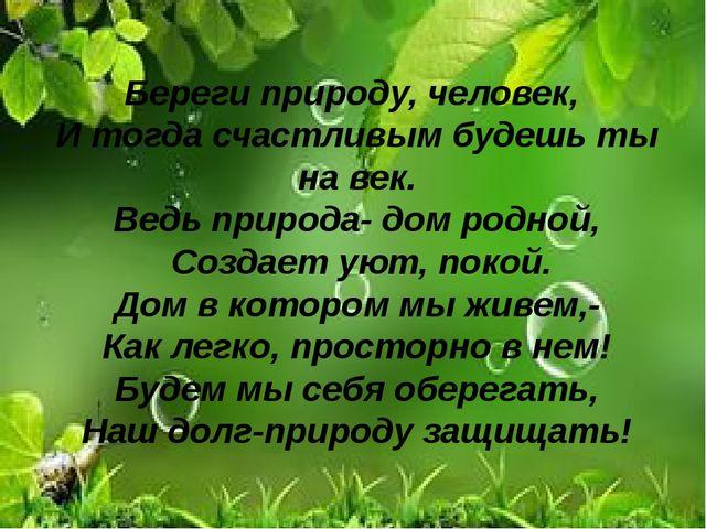 Береги природу, человек, И тогда счастливым будешь ты на век. Ведь природа- д...