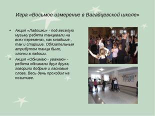 Игра «Восьмое измерение в Вагайцевской школе» Акция «Ладошки» - под веселую м