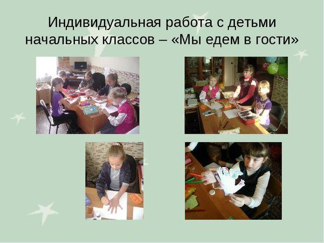 Индивидуальная работа с детьми начальных классов – «Мы едем в гости»