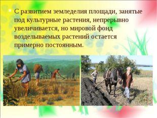 С развитием земледелия площади, занятые под культурные растения, непрерывно у
