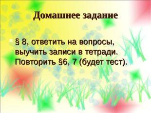 Домашнее задание § 8, ответить на вопросы, выучить записи в тетради. Повторит