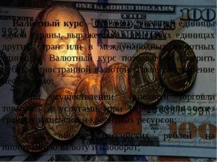Валютный курс – это цена денежной единицы одной страны, выраженная в денежны