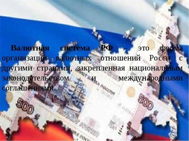 Валютная система РФ – это форма организации валютных отношений Росси с други...