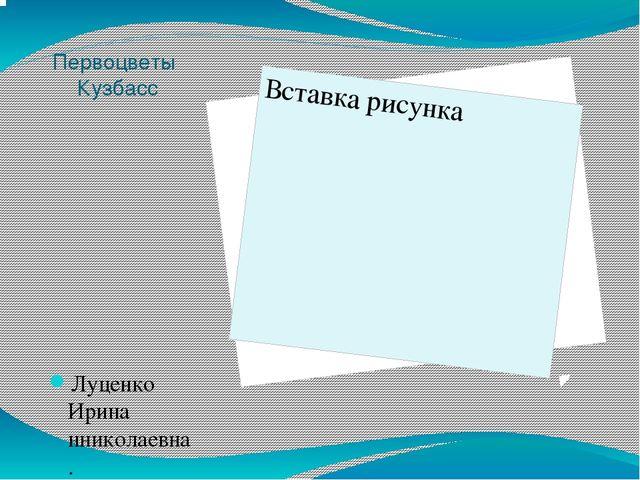 Первоцветы Кузбасс Луценко Ирина нниколаевна. МБДОУ №30 «Чебурашка»