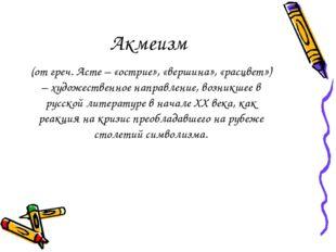 Акмеизм (от греч. Acme – «острие», «вершина», «расцвет») – художественное нап