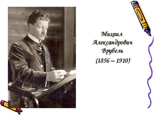 Михаил Александрович Врубель (1856 – 1910)