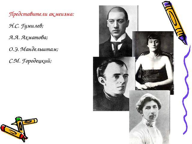 Представители акмеизма: Н.С. Гумилев; А.А. Ахматова; О.Э. Мандельштам; С.М. Г...