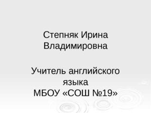 Степняк Ирина Владимировна Учитель английского языка МБОУ «СОШ №19»