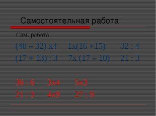 Самостоятельная работа Сам. работа (40 – 32) х4 1х(16 +15) 32 : 4 (17 + 13)
