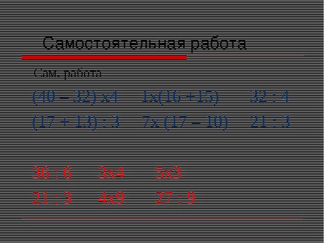 Самостоятельная работа Сам. работа (40 – 32) х4 1х(16 +15) 32 : 4 (17 + 13)...