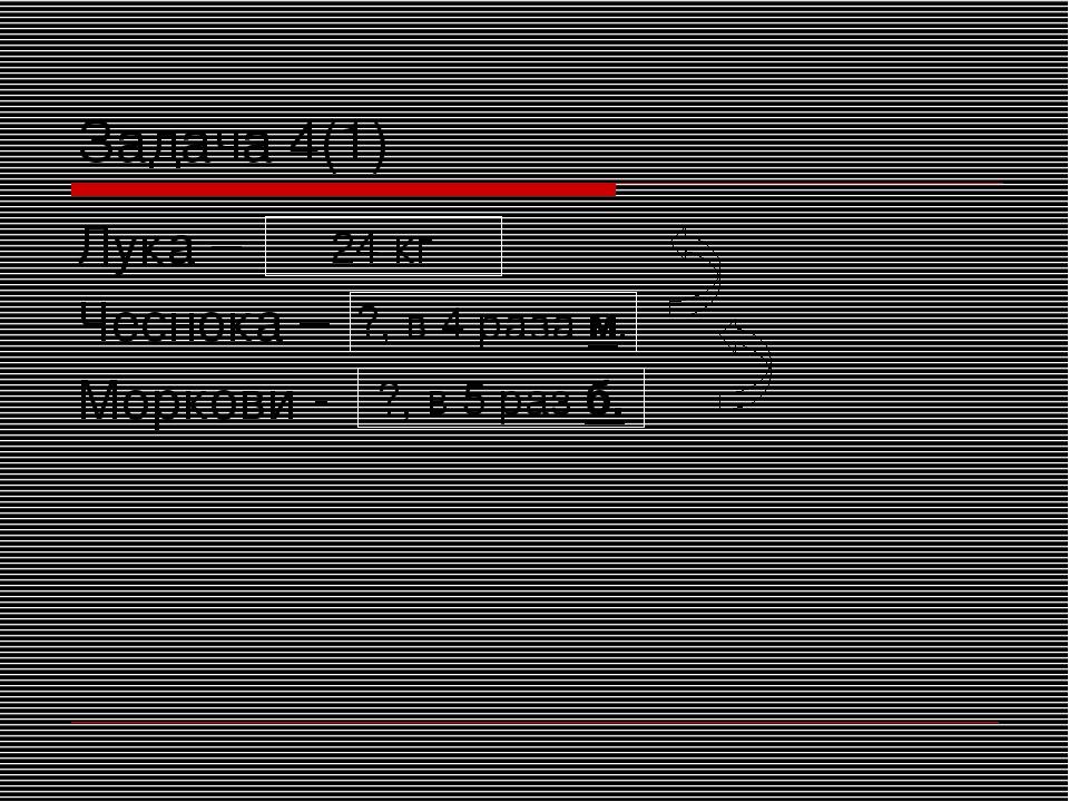 Лука – Чеснока – Моркови - Задача 4(1) 24 кг ?, в 4 раза м. ?, в 5 раз б.