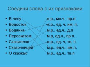 Соедини слова с их признаками В лесу ж.р., мн.ч., пр.п. Водосток ж.р., ед.