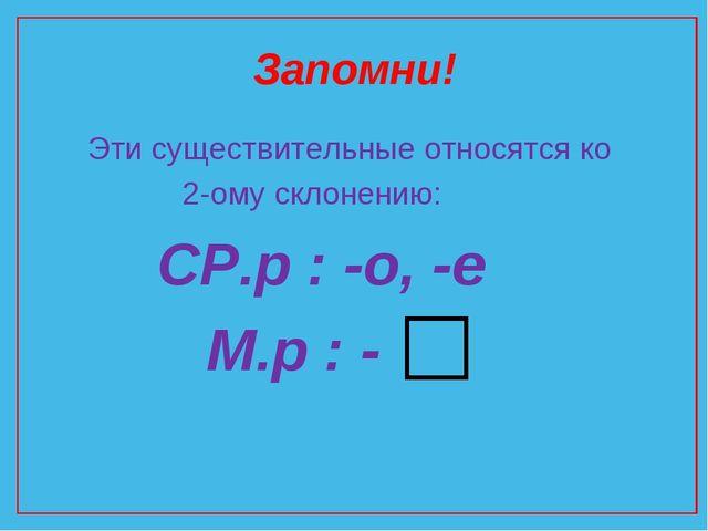 Запомни! Эти существительные относятся ко 2-ому склонению: СР.р : -о, -е М.р...