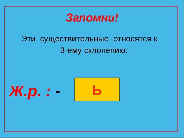 Запомни! Эти существительные относятся к 3-ему склонению: Ж.р. : - Ь